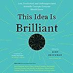 This Idea Is Brilliant: Lost, Overlooked, and Underappreciated Scientific Concepts Everyone Should Know | John Brockman