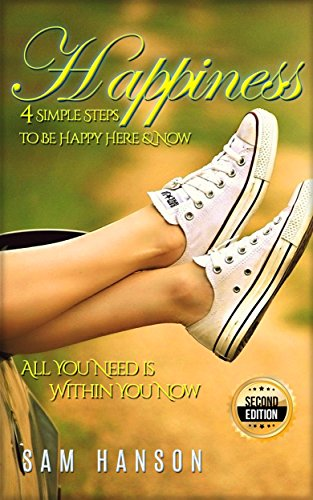Happiness: 4 Simple Steps to Be Happy Here & Now - All You Need is Within You Now - 2nd Edition (Steps To Be Happy All The Time)