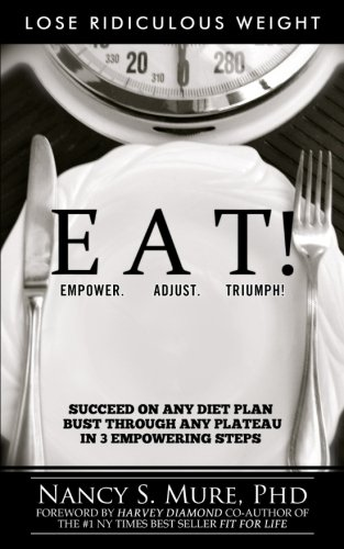 EAT! Empower. Adjust. Triumph!: Lose Ridiculous Weight, Succeed On Any Diet Plan, Bust Through Any Plateau in 3 Empowering Steps!