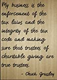 """""""My business is the enforcement of the tax laws and the integrity of the tax code and making sure that trustees of charitable giving are true trustees."""" quote by Chuck Grassley Motivation and inspiration are what gets us out of bed every morning. To ..."""