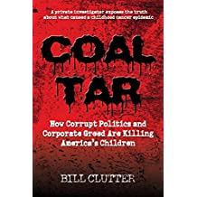 Coal Tar: How Corrupt Politics and Corporate Greed Are Killing America's Children: A Private Investigator Exposes the Truth About What Caused a Childhood Cancer Epidemic