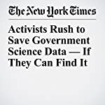 Activists Rush to Save Government Science Data — If They Can Find It | Amy Harmon
