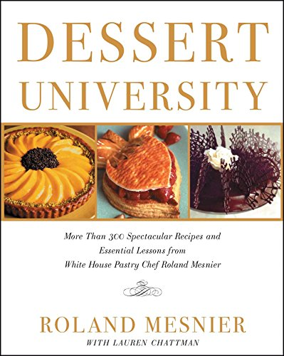 Chef Dessert - Dessert University: More Than 300 Spectacular Recipes and Essential Lessons from White House Pastry Chef Roland Mesnier