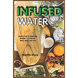 Infused Water: Healthy Fruit & Vegetable Recipes – to Improve Mind, Body, and Soul