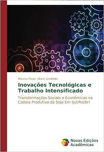 Inovações Tecnológicas e Trabalho Intensificado: Transformações Sociais e Econômicas na Cadeia Produtiva da Soja Em Ijuí/Rs(Br) (Portuguese Edition) ...