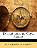 Explosions in Coal Mines, W. N. Atkinson and J. B. Atkinson, 1145120261