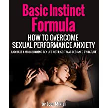 Basic Instinct Formula - How To Overcome Sexual Performance Anxiety And Have A Mind-Blowing Sex Life Just Like It Was Designed By Nature