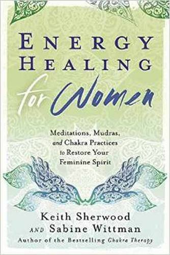 Energy Healing for Women: Meditations, Mudras, and Chakra Practices to Restore your Feminine Spirit by Keith Sherwood - Sherwood Mall