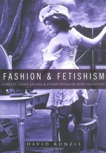 Fashion & Fetishism: Corsets, Tight-Lacing and Other Forms of Body-Sculpture by David Kunzle (2004-11-25)