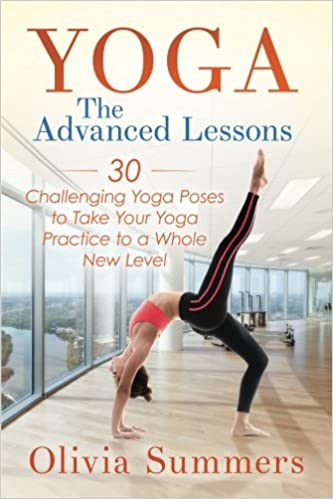 Yoga: The Advanced Lessons: 30 Challenging Yoga Poses to ...