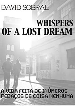 Sussurros de um Sonho Perdido: A Vida feita de Pedaços de Coisa Nenhuma (Portuguese Edition) by [Sobral, David]