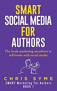 SMART Social Media For Authors: The practical guide for anyone to sell more books (SMART Marketing For Authors Book 1) by [Syme, Chris]