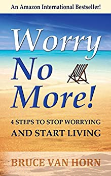 Worry No More! 4 Steps to Stop Worrying and Start Living by [Van Horn, Bruce]