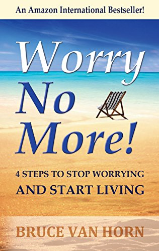 How to Stop Worrying and Start Living: No More Worrying. Life Worry Free