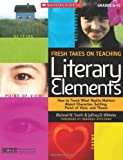 Fresh Takes on Teaching Literary Elements, Jeffrey D. Wilhelm and Michael W. Smith, 0545052564