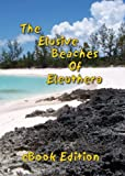The Elusive Beaches Of Eleuthera ~ eBook Edition: Your Guide to the Hidden Beaches of this Bahamas Out-Island including Harbour Island (Geezer Guides Travel 1)