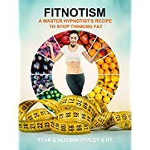 Fitnotism: A Master Hypnotist's Recipe To Stop Thinking Fat
