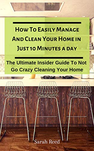 How To Easily Manage And Clean Your Home in Just Ten Minutes A Day  : The Ultimate Insider Guide To Not Go Crazy Cleaning Your Home (Proven Method to Keep Your Home Organized Book 1)