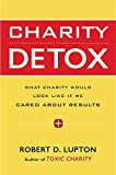 img - for Charity Detox: What Charity Would Look Like If We Cared About Results by Robert D. Lupton (2015-07-07) book / textbook / text book