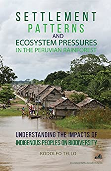Settlement Patterns and Ecosystem Pressures in the Peruvian Rainforest: Understanding the Impacts of Indigenous Peoples on Biodiversity (Environmental Sustainability Series) by [Tello, Rodolfo]