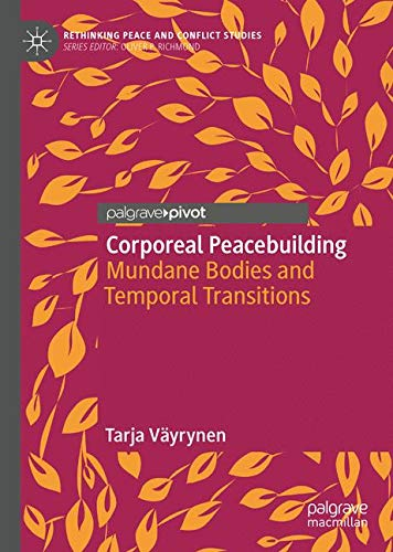 Corporeal Peacebuilding: Mundane Bodies and Temporal Transitions (Rethinking Peace and Conflict Studies)