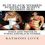 Is It Black Women Bodies or White Women Sex?: What Men Prefer in White and Black Women   Raymoni Love