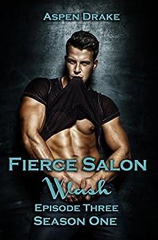 Fierce Salon: Wash, Episode 3: Season One, a new adult serial (Fierce Salon Season 1) by [Drake, Aspen]