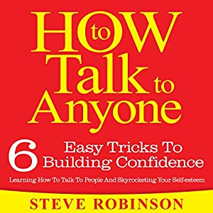 How To Talk To Anyone: 6 Easy Tricks To Building Confidence, Learning How To Talk To People And Skyrocketing Your Self-esteem Audiobook