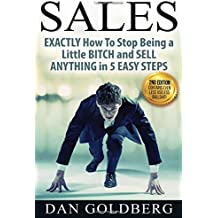 SALES: EXACTLY How To Stop Being a Little BITCH and SELL ANYTHING in 5 EASY Steps (Sales, Sales Techniques, Sales Management, Sales Success) (Volume 1)
