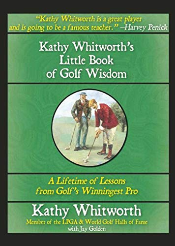 Kathy Whitworth's Little Book of Golf Wisdom: A Lifetime of Lessons from Golf's Winningest Pro