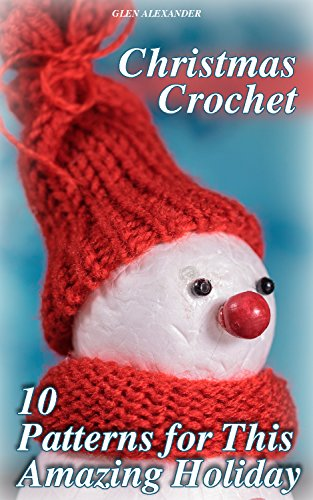 Christmas Crochet: 10 Patterns for This Amazing Holiday: (Crochet Patterns, Crochet Stitches, Crochet Book) by [Alexander, Glen ]