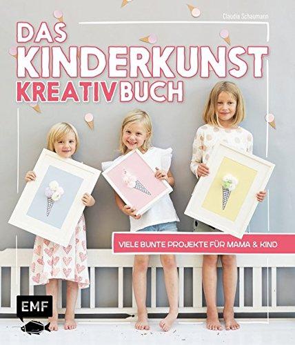 Das Kinderkunst-Kreativbuch: Viele bunte Projekte für Mama und Kind