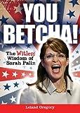 You Betcha!: The Witless Wisdom of Sarah Palin