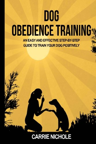 Read Online Dog Obedience Training: An Easy and Effective Stepby-Step Guide to Train Your Dog Positively (Puppy training, train dog, Puppy book, Train your dog, ... books, Housebreaking your puppy) (Volume 3) pdf