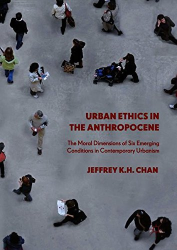 Urban Ethics in the Anthropocene: The Moral Dimensions of Six Emerging Conditions in Contemporary Urbanism