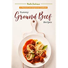 Yummy Ground Beef Recipes: A Practical and Exceptional Cookbook