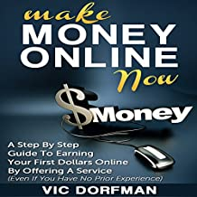 Make Money Online Now: A Step by Step Guide to Earning Your First Dollars Online by Offering a Service (Even If You Have No Prior Experience)