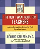 The Don't Sweat Guide for Teachers, Richard Carlson and Don't Sweat Press Editors, 0786890533