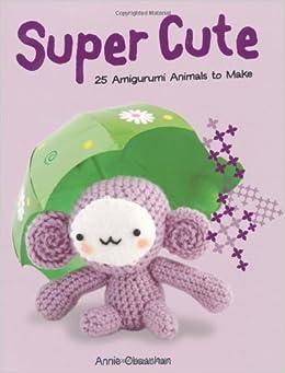 Amigurumi Animals Annie Obaachan : Super Cute: 25 Amigurumi Animals to Make: Amazon.co.uk ...