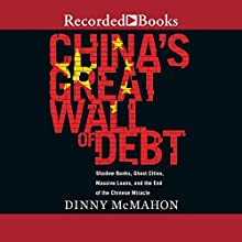 China's Great Wall of Debt: Shadow Banks, Ghost Cities, Massive Loans, and the End of the Chinese Miracle Audiobook by Dinny McMahon Narrated by Jamie Jackson
