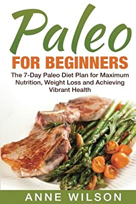 Paleo for Beginners: The 7-Day Paleo Diet Plan for Maximum Nutrition, Weight Loss and Achieving Vibrant Health