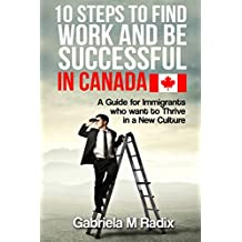 10 Steps to Find Work and Be Successful in Canada: A Guide for Immigrants Who Want To Thrive In a New Culture