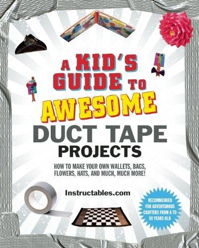 A Kid's Guide to Awesome Duct Tape Projects: How to Make Your Own Wallets, Bags, Flowers, Hats, and Much, Much More! -