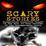 Scary Stories: Unexplained Creatures Caught in the Act: 10 True Stories of the Unimaginably Scary: Scary Camp Stories, Book 1