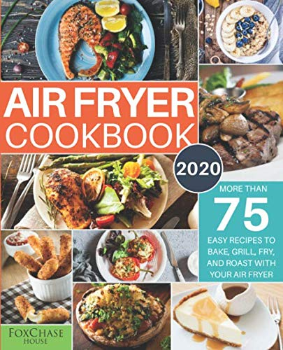 Air Fryer Cookbook #2020: More than 75 Easy Recipes to Bake, Grill, Fry, and Roast with Your Air Fryer by Foxchase House