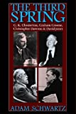 The Third Spring : G. K. Chesterton, Graham Greene, Christopher Dawson, and David Jones, Schwartz, Adam, 0813219825