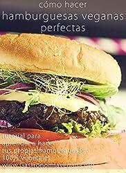 Cómo hacer hamburguesas veganas perfectas: tutorial: Aprende todo sobre los ingredientes y procesos para