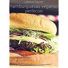 Cómo hacer hamburguesas veganas perfectas: tutorial: Aprende todo sobre los ingredientes y procesos para crear tus propias hamburguesas 100% vegetales ...