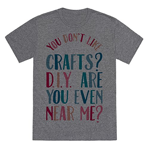 LookHUMAN Don't Like Crafts? D.I.Y. are You Even Near Me? Heathered Gray XL Mens/Unisex Fitted Triblend Tee