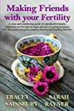 Making Friends with your Fertility: A clear and comforting guide to reproductive health, supporting you through the highs and lows of getting ... adoption, fostering and remaining child-free
